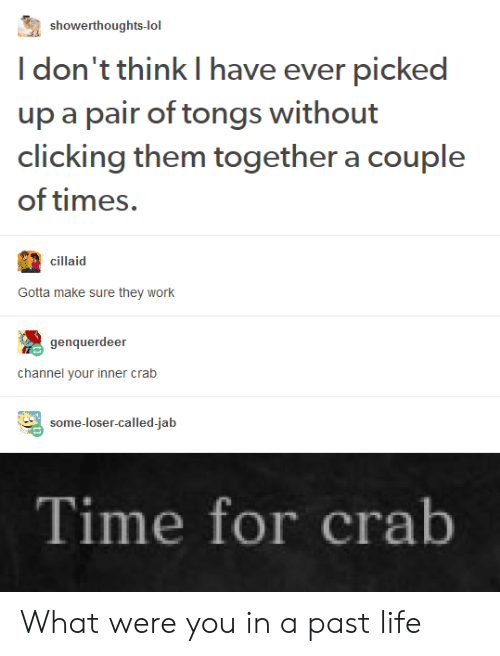 Life, Lol, and Work: showerthoughts-lol  I don't think I have ever picked  up a pair of tongs without  clicking them together a couple  of times.  cillaid  Gotta make sure they work  genquerdeer  channel your inner crab  some-loser-called-jab  Time for crab What were you in a past life