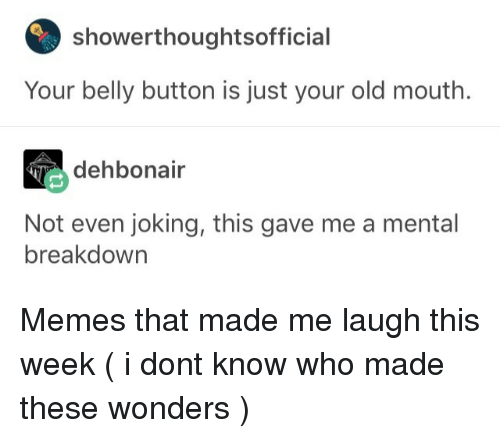 Belly Button: showerthoughtsoffici  Your belly button is just your old mouth.  dehbonair  Not even joking, this gave me a mental  breakdown Memes that made me laugh this week (  i dont know who made these  wonders )