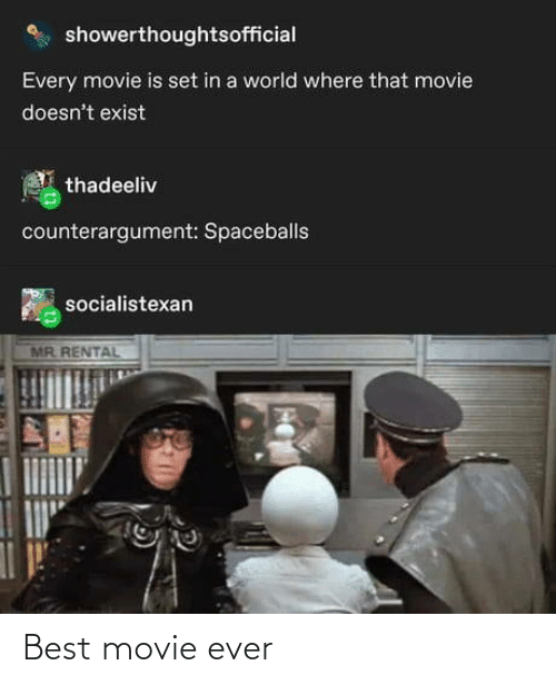 Exist: showerthoughtsofficial  Every movie is set in a world where that movie  doesn't exist  thadeeliv  counterargument: Spaceballs  socialistexan  MR. RENTAL Best movie ever