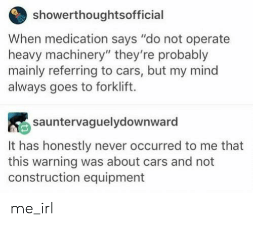 """Cars, Construction, and Mind: showerthoughtsofficial  When medication says """"do not operate  heavy machinery"""" they're probably  mainly referring to cars, but my mind  always goes to forklift.  sauntervaguelydownward  It has honestly never occurred to me that  this warning was about cars and not  construction equipment me_irl"""