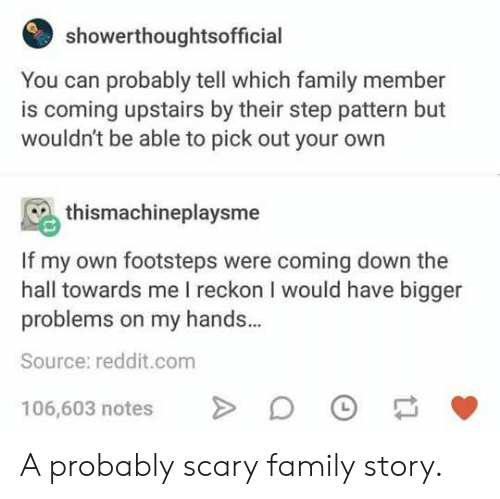 Family Member: showerthoughtsofficial  You can probably tell which family member  is coming upstairs by their step pattern but  wouldn't be able to pick out your own  thismachineplaysme  If my own footsteps were coming down the  hall towards me I reckon I would have bigger  problems on my hands.  Source: reddit.com  106,603 notes > D A probably scary family story.