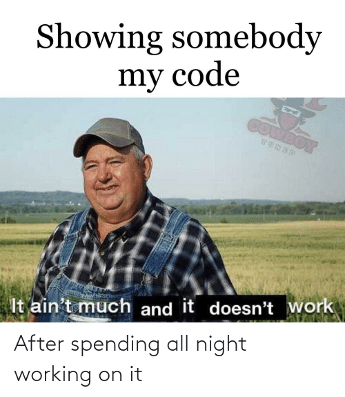 Spending: Showing somebody  my code  COMBOY  TUNED  It ain't much and it doesn't work After spending all night working on it