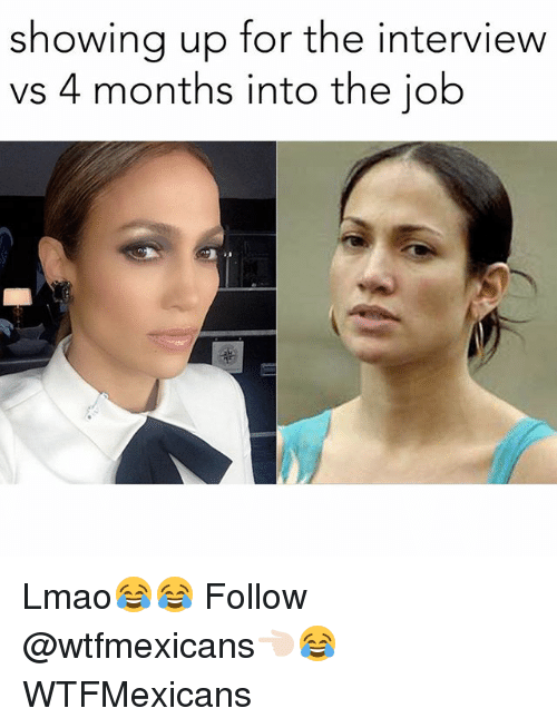 Lmao, Memes, and The Interview: showing up for the interview  vs 4 months into the job Lmao😂😂 Follow @wtfmexicans👈🏻😂 WTFMexicans