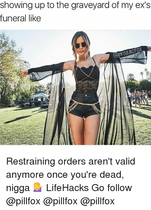 lifehacks: showing up to the graveyard of my ex's  funeral like Restraining orders aren't valid anymore once you're dead, nigga 💁♀️ LifeHacks Go follow @pillfox @pillfox @pillfox