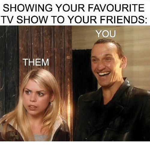 Showing Your Favourite Tv Show To Your Friends You Them