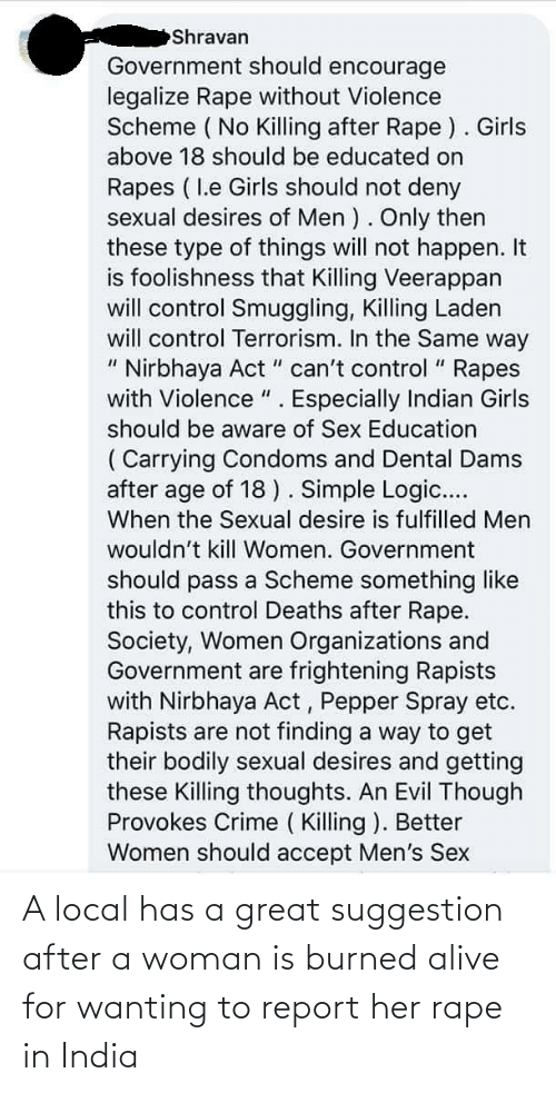 """Alive, Crime, and Girls: Shravan  Government should encourage  legalize Rape without Violence  Scheme ( No Killing after Rape ). Girls  above 18 should be educated on  Rapes ( I.e Girls should not deny  sexual desires of Men ). Only then  these type of things will not happen. It  is foolishness that Killing Veerappan  will control Smuggling, Killing Laden  will control Terrorism. In the Same way  """" Nirbhaya Act """" can't control """" Rapes  with Violence """". Especially Indian Girls  %3D  should be aware of Sex Education  ( Carrying Condoms and Dental Dams  after age of 18). Simple Logic....  When the Sexual desire is fulfilled Men  wouldn't kill Women. Government  should pass a Scheme something like  this to control Deaths after Rape.  Society, Women Organizations and  Government are frightening Rapists  with Nirbhaya Act, Pepper Spray etc.  Rapists are not finding a way to get  their bodily sexual desires and getting  these Killing thoughts. An Evil Though  Provokes Crime ( Killing ). Better  Women should accept Men's Sex A local has a great suggestion after a woman is burned alive for wanting to report her rape in India"""