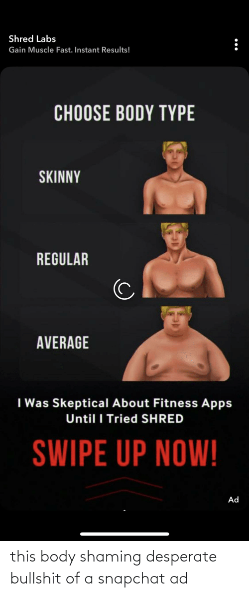 Body Type: Shred Labs  Gain Muscle Fast. Instant Results!  CHOOSE BODY TYPE  SKINNY  REGULAR  AVERAGE  I Was Skeptical About Fitness Apps  Until I Tried SHRED  SWIPE UP NOW!  Ad this body shaming desperate bullshit of a snapchat ad