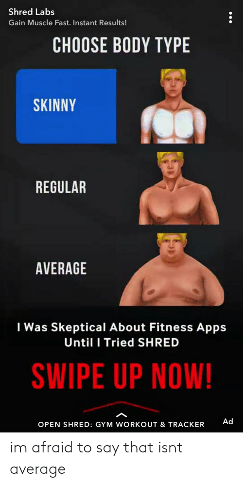 Body Type: Shred Labs  Gain Muscle Fast. Instant Results!  CHOOSE BODY TYPE  SKINNY  REGULAR  AVERAGE  I Was Skeptical About Fitness Apps  Until I Tried SHRED  SWIPE UP NOW!  Ad  OPEN SHRED: GYM WORKOUT & TRACKER im afraid to say that isnt average