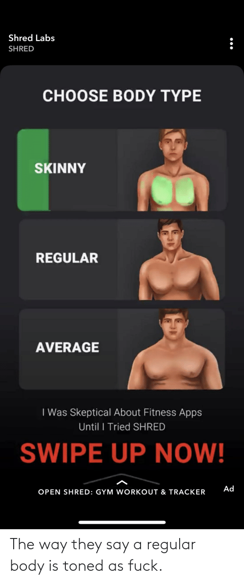 Body Type: Shred Labs  SHRED  CHOOSE BODY TYPE  SKINNY  REGULAR  AVERAGE  I Was Skeptical About Fitness Apps  Until I Tried SHRED  SWIPE UP NOW!  Ad  OPEN SHRED: GYM WORKOUT & TRACKER The way they say a regular body is toned as fuck.