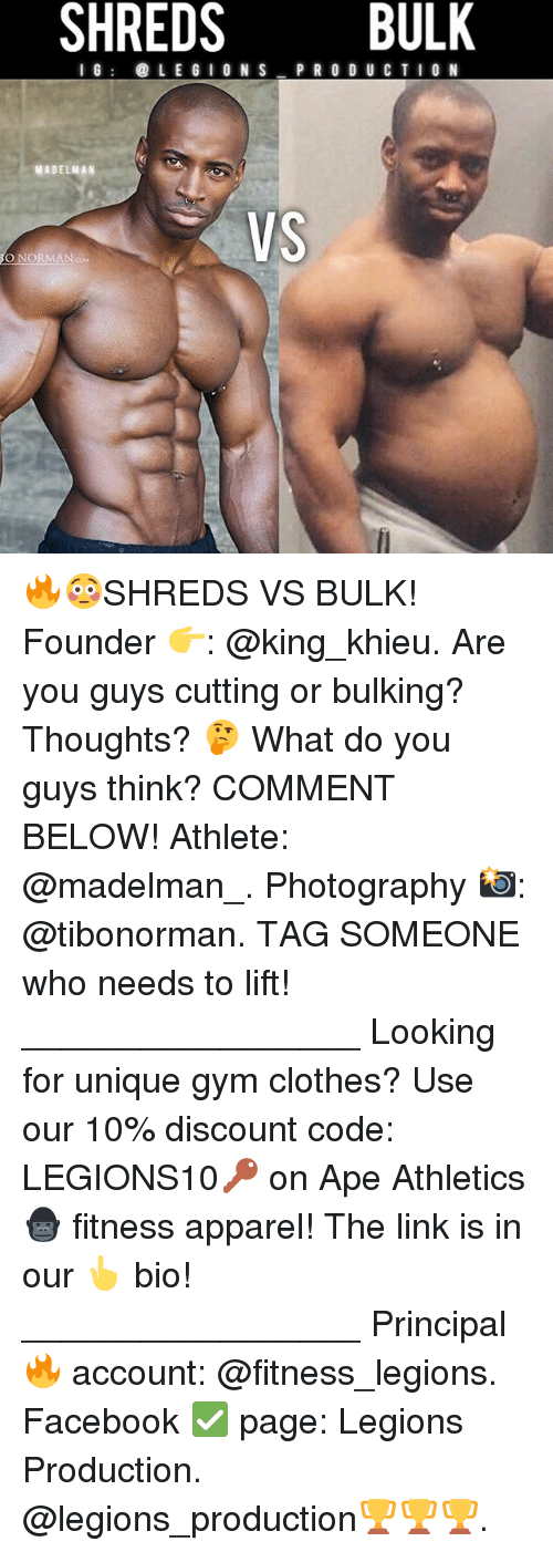 normans: SHREDS BULK  IG  LE GIO N S  P R O D U CTION  MADELMAN  VS  O NORMAN cou 🔥😳SHREDS VS BULK! Founder 👉: @king_khieu. Are you guys cutting or bulking? Thoughts? 🤔 What do you guys think? COMMENT BELOW! Athlete: @madelman_. Photography 📸: @tibonorman. TAG SOMEONE who needs to lift! _________________ Looking for unique gym clothes? Use our 10% discount code: LEGIONS10🔑 on Ape Athletics 🦍 fitness apparel! The link is in our 👆 bio! _________________ Principal 🔥 account: @fitness_legions. Facebook ✅ page: Legions Production. @legions_production🏆🏆🏆.