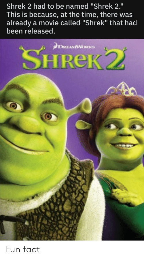"""Shrek, Movie, and Time: Shrek 2 had to be named """"Shrek 2.""""  This is because, at the time, there was  already a movie called """"Shrek"""" that had  been released.  II  DкиAMWжкS  SHREK2 Fun fact"""