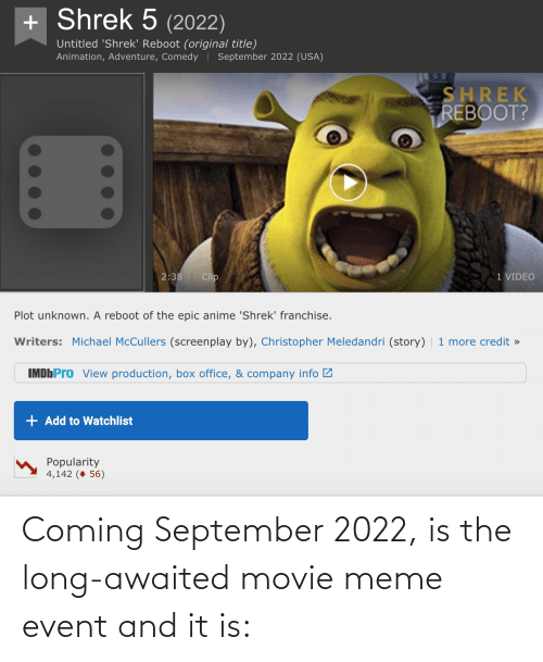 Movie Meme: + Shrek 5 (2022)  Untitled 'Shrek' Reboot (original title)  Animation, Adventure, Comedy | September 2022 (USA)  SHREK  REBOOT?  2:38| Clip  1 VIDEO  Plot unknown. A reboot of the epic anime 'Shrek' franchise.  Writers: Michael McCullers (screenplay by), Christopher Meledandri (story)  1 more credit »  IMDbPro View production, box office, & company info 2  + Add to Watchlist  Popularity  4,142 (+ 56) Coming September 2022, is the long-awaited movie meme event and it is: