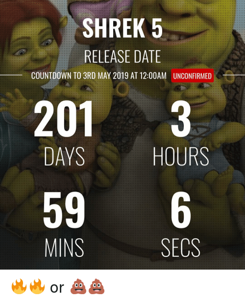 release date: SHREK 5  RELEASE DATE  COUNTDOWN TO 3RD MAY 2019 AT 12:00AM  UNCONFIRMED  201 3  DAYS  HOURS  596  MINS  SECS 🔥🔥 or 💩💩