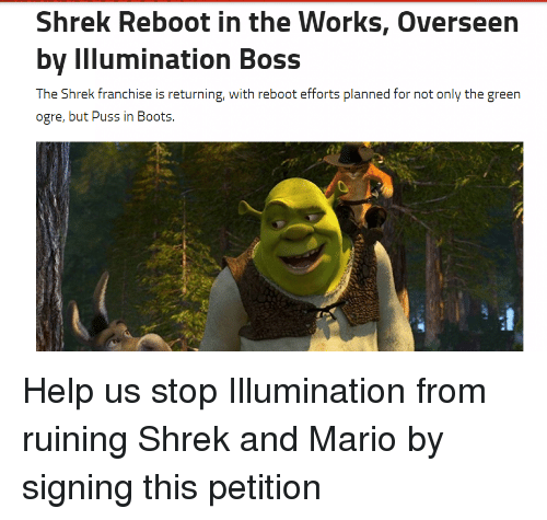The Shrek: Shrek Reboot in the Works, Overseen  by Illumination Boss  The Shrek franchise is returning, with reboot efforts planned for not only the green  ogre, but Puss in Boots. Help us stop Illumination from ruining Shrek and Mario by signing this petition