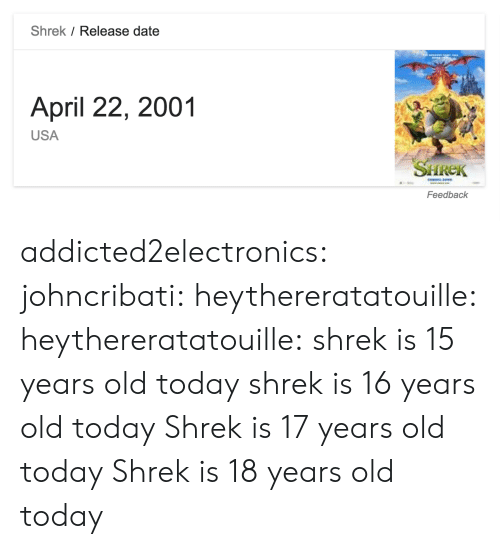 16 years old: Shrek / Release date  April 22, 2001  USA  SHREK  Feedback addicted2electronics: johncribati:  heythereratatouille:  heythereratatouille:  shrek is 15 years old today  shrek is 16 years old today   Shrek is 17 years old today  Shrek is 18 years old today