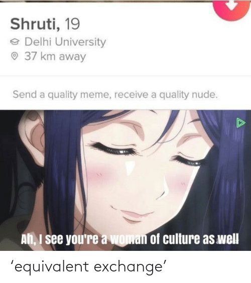 Meme, Nude, and Culture: Shruti, 19  e Delhi University  O 37 km away  Send a quality meme, receive a quality nude.  Ah, I see you're a woman of culture as well 'equivalent exchange'