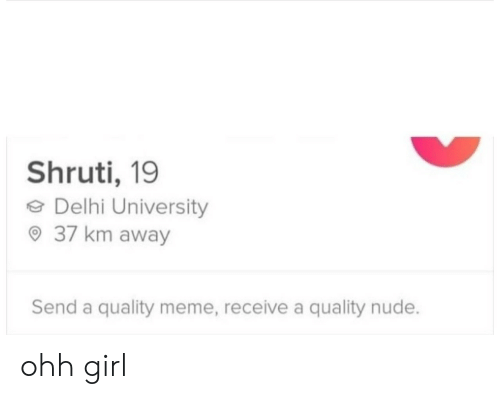 Nude: Shruti, 19  eDelhi University  37 km away  Send a quality meme, receive a quality nude. ohh girl
