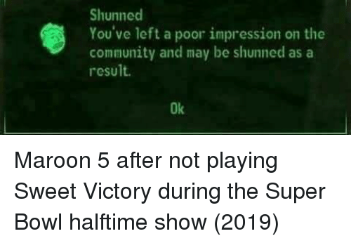 Maroon 5: Shunned  You've left a poor impression on the  community and may be shunned asa  result.  Ok Maroon 5 after not playing Sweet Victory during the Super Bowl halftime show (2019)