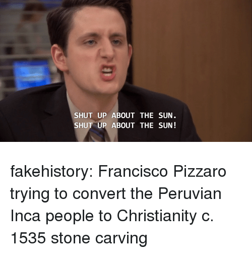 Shut Up, Tumblr, and Blog: SHUT UP ABOUT THE SUN  SHUT UP ABOUT THE SUN! fakehistory:  Francisco Pizzaro trying to convert the Peruvian Inca people to Christianity c. 1535 stone carving