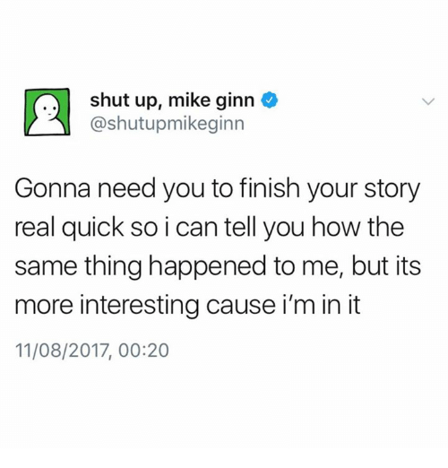 2017, Shut Up, and Humans of Tumblr: shut up, mike ginn  @shutupmikeginn  Gonna need you to finish your story  real quick so i can tell you how the  same thing happened to me, but its  more interesting cause i'm in it  11/08/2017, 00:20
