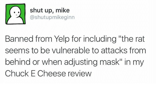"Vulnerable: shut up, mike  @shutupmikeginn  Banned from Yelp for including ""the rat  seems to be vulnerable to attacks from  behind or when adjusting mask"" in my  Chuck E Cheese review"