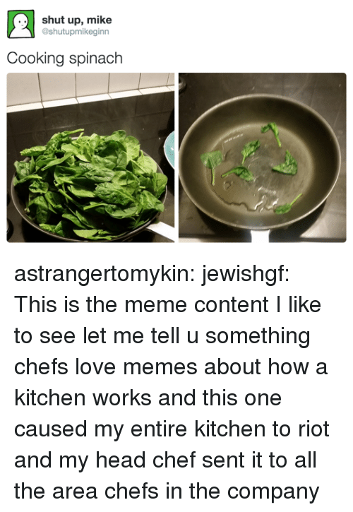 Head, Love, and Meme: ..shut up, mike  @shutupmikeginn  Cooking spinach astrangertomykin: jewishgf:   This is the meme content I like to see   let me tell u something chefs love memes about how a kitchen works and this one caused my entire kitchen to riot and my head chef sent it to all the area chefs in the company