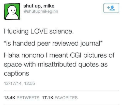 """peer: shut up, mike  @shutupmikeginn  I fucking LOVE science.  """"is handed peer reviewed journal*  Haha nonono I meant CGI pictures of  space with misattributed quotes as  captions  12/17/14, 12:55  13.4K RETWEETS 17.1K FAVORITES"""