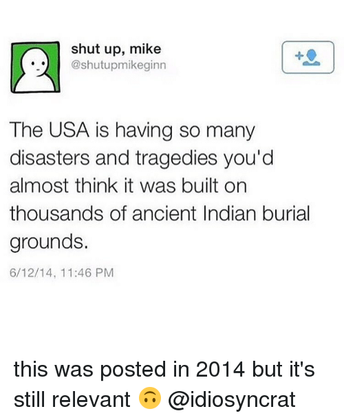 relevent: shut up, mike  @shutupmikeginn  The USA is having so many  disasters and tragedies you'd  almost think it was built on  thousands of ancient Indian burial  grounds.  6/12/14, 11:46 PM this was posted in 2014 but it's still relevant 🙃 @idiosyncrat