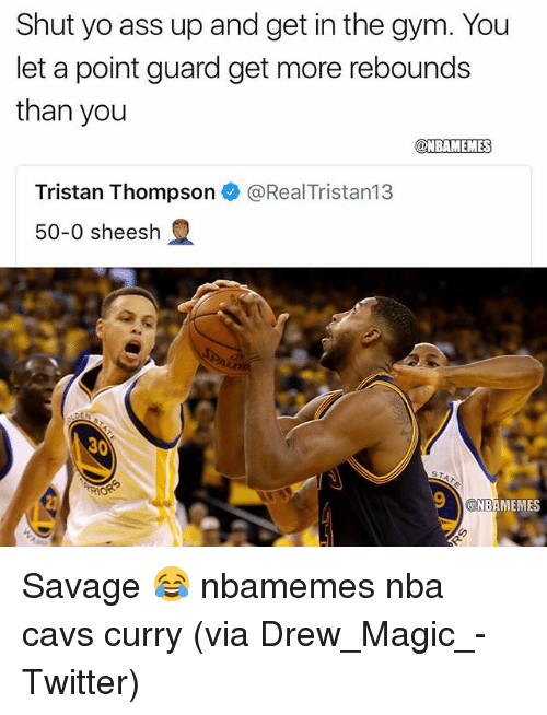 Ass, Basketball, and Cavs: Shut yo ass up and get in the gym. You  let a point guard get more rebounds  than you  @NBAMEMES  Tristan Thompson e》 @RealTristan13  50-0 sheesh  30  NBAMEMES Savage 😂 nbamemes nba cavs curry (via ‪Drew_Magic_‬-Twitter)