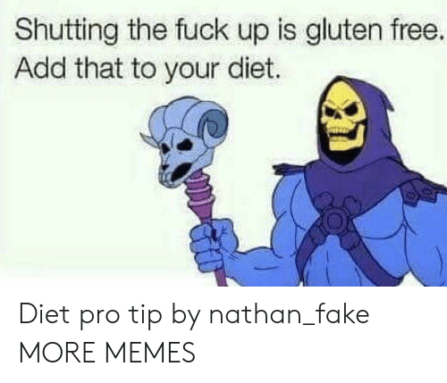 Dank, Fake, and Memes: Shutting the fuck up is gluten free.  Add that to your diet. Diet pro tip by nathan_fake MORE MEMES