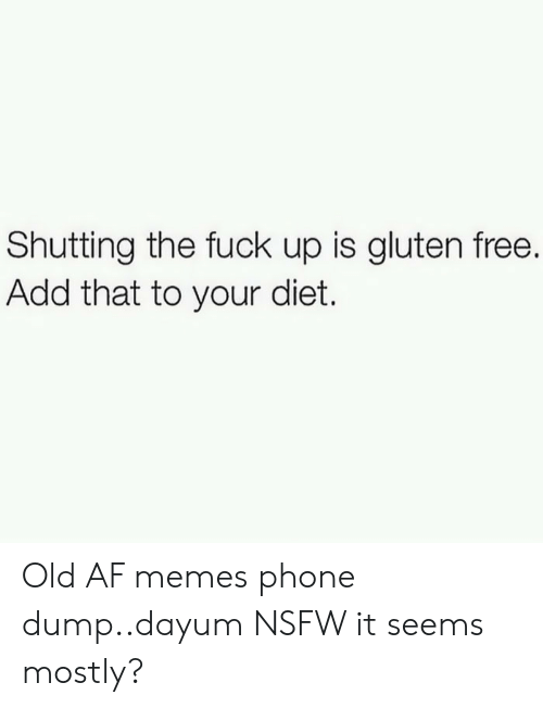 Af, Memes, and Nsfw: Shutting the fuck up is gluten free.  Add that to your diet. Old AF memes phone dump..dayum NSFW it seems mostly?
