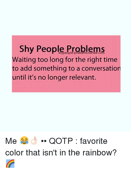 relevent: Shy People Problems  Waiting too long for the right time  to add something to a conversation  until it's no longer relevant. Me 😂👌🏻 •• QOTP : favorite color that isn't in the rainbow? 🌈