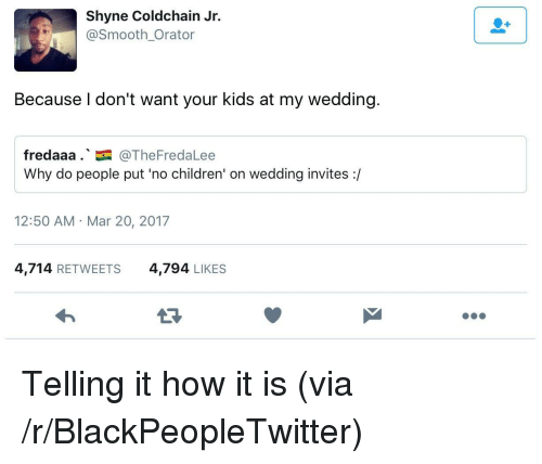 No Children: Shyne Coldchain Jr.  @Smooth Orator  Because I don't want your kids at my wedding  fredaaa..国@TheFredaLee  Why do people put 'no children' on wedding invites :/  12:50 AM Mar 20, 2017  4,714 RETWEETS  4,794 LIKES <p>Telling it how it is (via /r/BlackPeopleTwitter)</p>