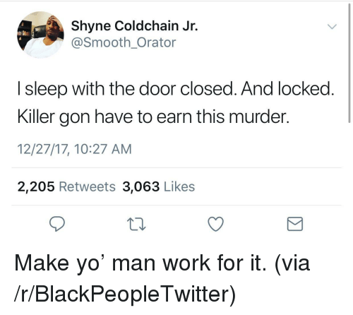 Blackpeopletwitter, Smooth, and Yo: Shyne Coldchain Jr.  @Smooth_Orator  I sleep with the door closed. And locked  Killer gon have to earn this murder.  12/27/17, 10:27 AM  2,205 Retweets 3,063 Likes <p>Make yo' man work for it. (via /r/BlackPeopleTwitter)</p>