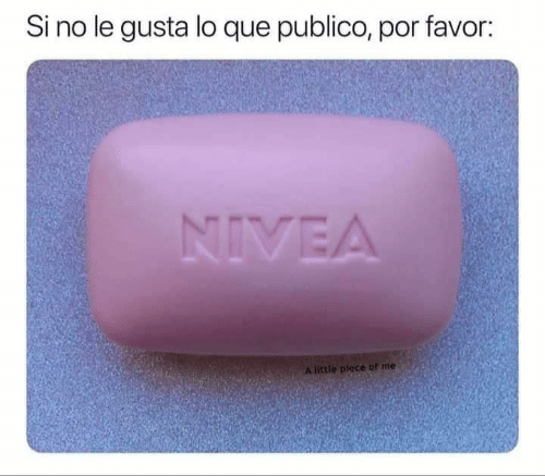 Memes, 🤖, and Nivea: Si no le gusta lo que publico, por favor:  NIVEA  A little plece of me