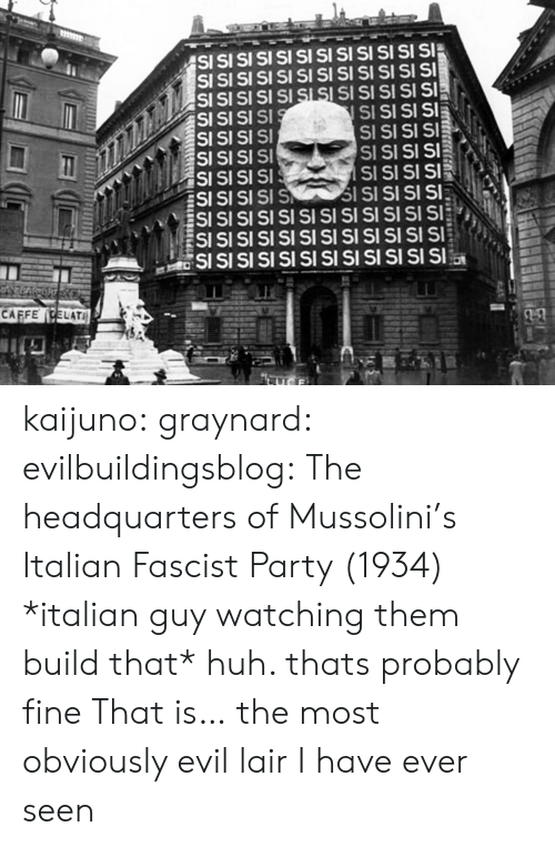 huh: SI  SI  SI SI SI SI SI  S SI  SI SI SI SI  SI SI SI SI SI SI  SI SI  CAFFECELATI  SSSS kaijuno:  graynard:  evilbuildingsblog: The headquarters of Mussolini's Italian Fascist Party (1934) *italian guy watching them build that* huh. thats probably fine   That is… the most obviously evil lair I have ever seen