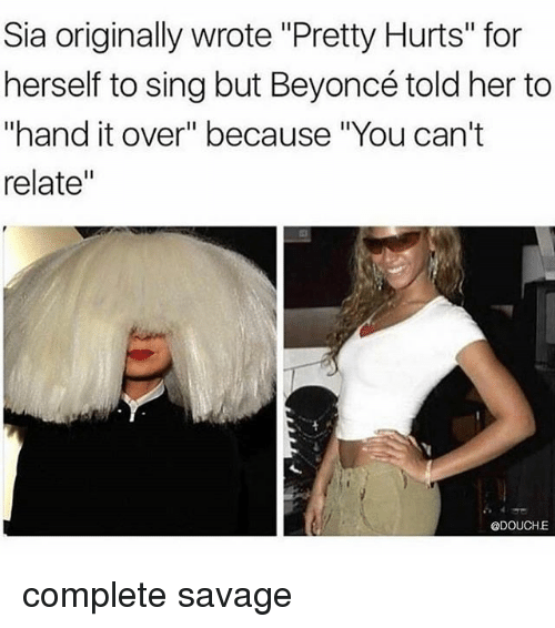 "singe: Sia originally wrote ""Pretty Hurts"" for  herself to sing but Beyoncé told her to  ""hand it over"" because ""You can't  relate""  @DOUCHE complete savage"