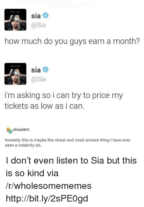 Http, Asking, and How: Sia  @Sia  how much do you guys earn a month?  sia  @Sia  i'm asking so i can try to price my  tickets as low as i can.  shouldnt  honestly this is maybe the nicest and most sincere thing I have ever  seen a celebrity do I don't even listen to Sia but this is so kind via /r/wholesomememes http://bit.ly/2sPE0gd