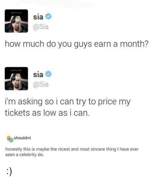 Asking, How, and Sia: Sia  @Sia  how much do you guys earn a month?  sia  @Sia  i'm asking so i can try to price my  tickets as low as i can.  shouldnt  honestly this is maybe the nicest and most sincere thing I have ever  seen a celebrity do :)