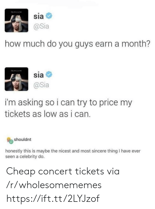 Asking, How, and Sia: sia  @Sia  how much do you guys earn a month?  sia  @Sia  i'm asking so i can try to price my  tickets as low as i can.  shouldnt  honestly this is maybe the nicest and most sincere thing I have ever  seen a celebrity do. Cheap concert tickets via /r/wholesomememes https://ift.tt/2LYJzof