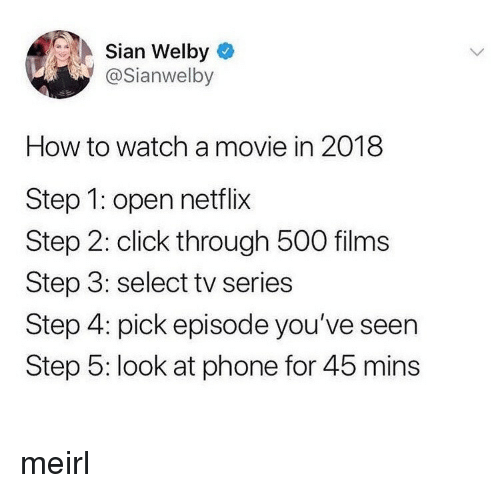 Click, Netflix, and Phone: Sian Welby  @Sianwelby  How to watch a movie in 2018  Step 1: open netflix  Step 2: click through 500 films  Step 3: select tv series  Step 4: pick episode you've seen  Step 5: look at phone for 45 mins meirl