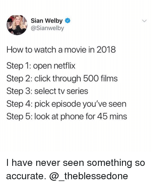 Click, Funny, and Netflix: Sian Welby  @Sianwelby  How to watch amovie in 2018  Step 1: open netflix  Step 2: click through 500 films  Step 3: select tv series  Step 4: pick episode you've seen  Step 5: look at phone for 45 mins I have never seen something so accurate. @_theblessedone