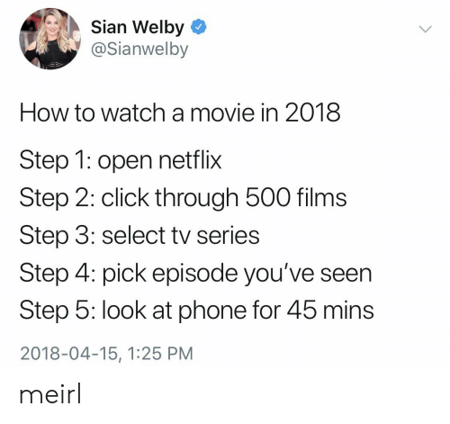 Click, Netflix, and Phone: Sian Welby  @Sianwelby  How to watch amovie in 2018  Step 1: open netflix  Step 2: click through 500 films  Step 3: select tv series  Step 4: pick episode you've seen  Step 5: look at phone for 45 mins  2018-04-15, 1:25 PM meirl