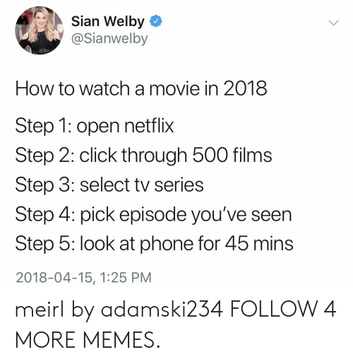 Sian: Sian Welby  @Sianwelby  How to watcha movie in 2018  Step 1: open netflix  Step 2: click through 500 films  Step 3: select tv series  Step 4: pick episode you've seen  Step 5: look at phone for 45 mins  2018-04-15, 1:25 PM meirl by adamski234 FOLLOW 4 MORE MEMES.
