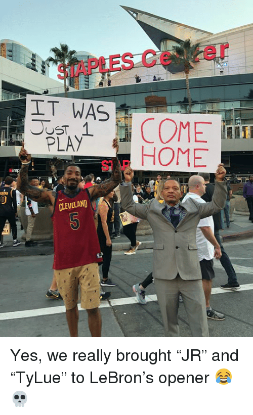 "Cleveland, Home, and Lebron: SIAPLES Ce er  IT WAS  PLAY  S HOME  CLEVELAND Yes, we really brought ""JR"" and ""TyLue"" to LeBron's opener 😂💀"
