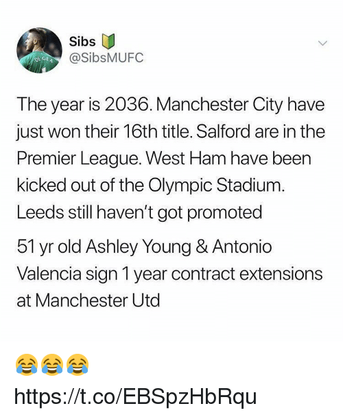 west ham: Sibs  @SibsMUFC  DEGE  The year is 2036. Manchester City have  just won their 16th title. Salford are in the  Premier League. West Ham have been  kicked out of the Olympic Stadium.  Leeds still haven't got promoted  51 yr old Ashley Young & Antonio  Valencia sign 1 year contract extensions  at Manchester Utd 😂😂😂 https://t.co/EBSpzHbRqu