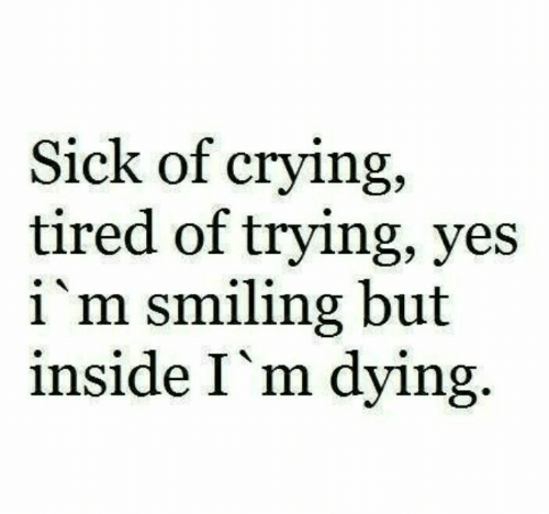 Crying, Sick, and Yes: Sick of crying,  tired of trying, yes  i'm smiling but  inside I'm dying