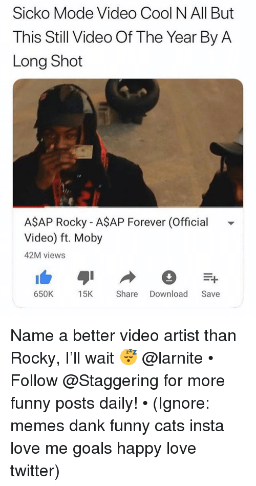 Cats, Dank, and Funny: Sicko Mode Video Cool N All But  This Still Video Of The Year By A  Long Shot  AŞAP Rocky - A$AP Forever (Official  Video) ft. Moby  42M views  650K 15KShare Download Save Name a better video artist than Rocky, I'll wait 😴 @larnite • ➫➫➫ Follow @Staggering for more funny posts daily! • (Ignore: memes dank funny cats insta love me goals happy love twitter)
