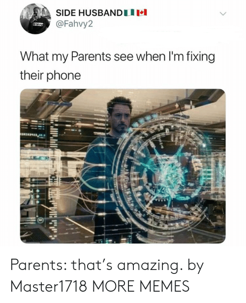 Dank, Memes, and Parents: SIDE HUSBANDU  @Fahvy2  What my Parents see when I'm fixing  their phone Parents: that's amazing. by Master1718 MORE MEMES