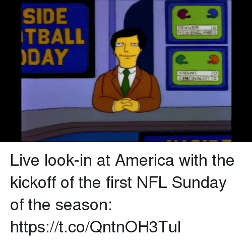 kickoff: SIDE  TBALL  DAY  DENVER  ANDI O  MIAMI  CINCINNAIO Live look-in at America with the kickoff of the first NFL Sunday of the season: https://t.co/QntnOH3Tul